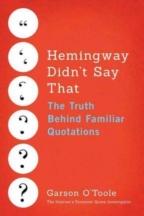 Hemingway Didn't Say That : The Truth Behind Familiar Quotations