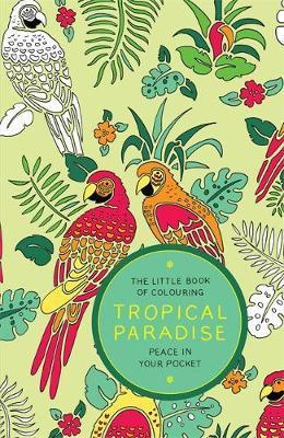 The Little Book of Colouring: Tropical Paradise : Peace in Your Pocket