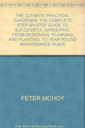THE ULTIMATE PRACTICAL GARDENER: THE COMPLETE STEP-BY-STEP GUIDE TO SUCCESSFUL GARDENING, FROM DESIGNING, PLANNING AND PLANTING, TO YEAR-ROUND MAINTENANCE TASKS